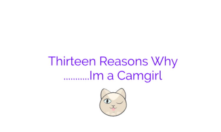Thirteen reasons why………………….I'm a Cam Girl